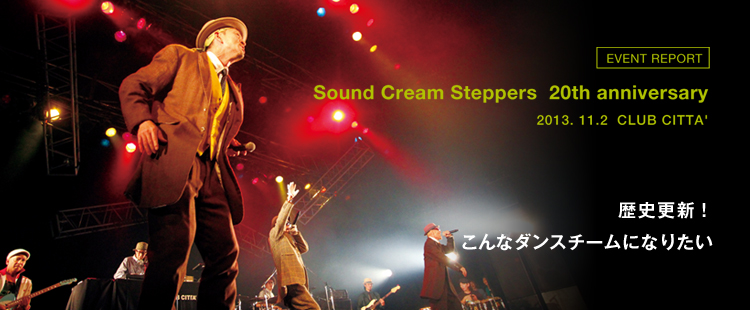EVENT REPORT:Sound Cream Steppers 20th anniversary 2013. 11.2  CLUB CITTA'のメイン画像
