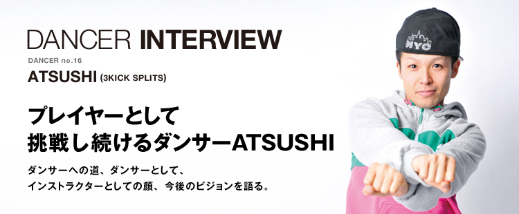 ダンサーインタビューno.16|ATSUSHI(3KICK SPLITS)