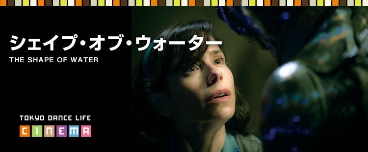 TOKYO DANCE LIFE CINEMA 24|シェイプ・オブ・ウォーターTHE SHAPE OF WATER