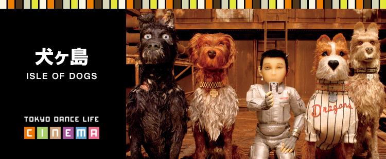 TOKYO DANCE LIFE CINEMA 25|犬ヶ島 ISLE OF DOGS
